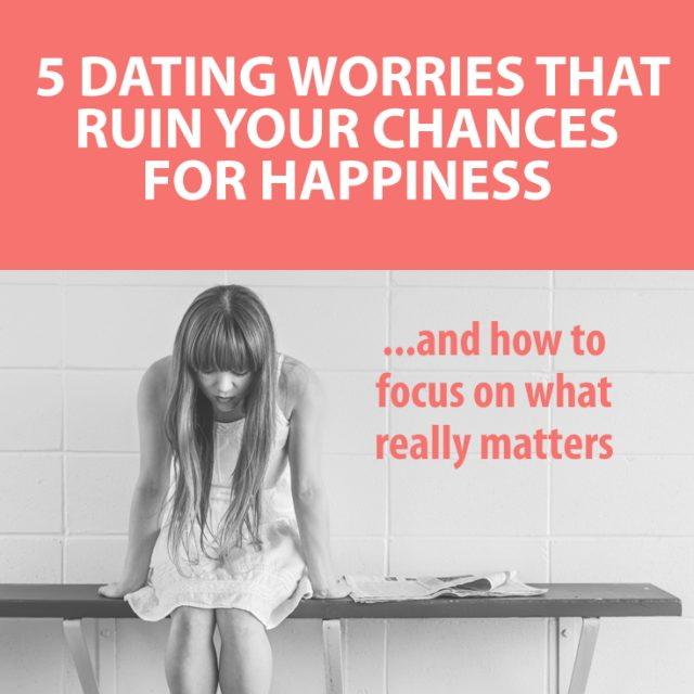 5 Dating Worries That Ruin Your Chances for Happiness (And How to Focus on What Really Matters)