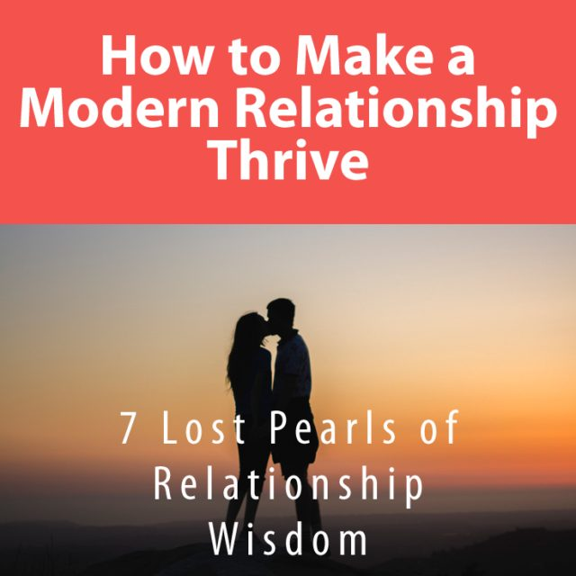 How to Make a Modern Relationship Thrive: 7 Lost Pearls of Relationship Wisdom